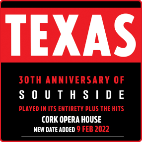 MCD PRESENTS:TEXASPlus GuestsOPERA HOUSE, CORK9th February 2022 DOORS 7PM Celebrating 30 years of Southside … playing their debut album in its entirety, plus the hits  TICKETS ON SALE FRIDAY 23RD APRIL AT 9AM FROM TICKETMASTER.IE & THE OPERA HOUSE BOX OFFICE